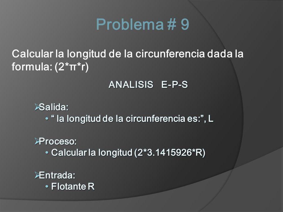 Problema # 9 Calcular la longitud de la circunferencia dada la formula: (2*π*r) ANALISIS E-P-S. Salida: