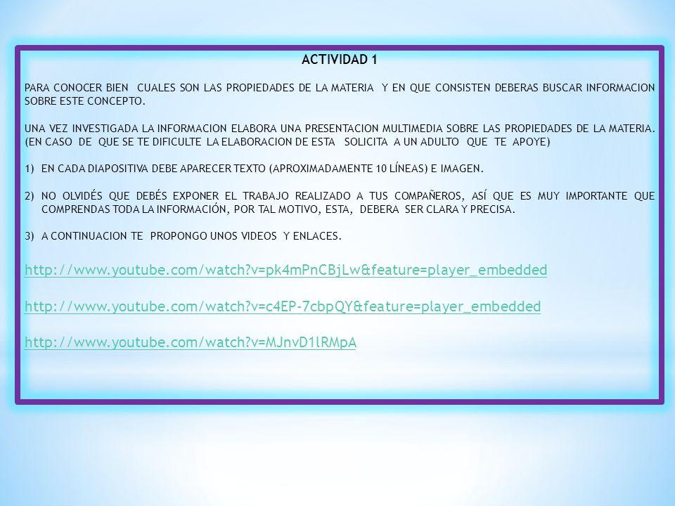 ACTIVIDAD 1 PARA CONOCER BIEN CUALES SON LAS PROPIEDADES DE LA MATERIA Y EN QUE CONSISTEN DEBERAS BUSCAR INFORMACION SOBRE ESTE CONCEPTO.