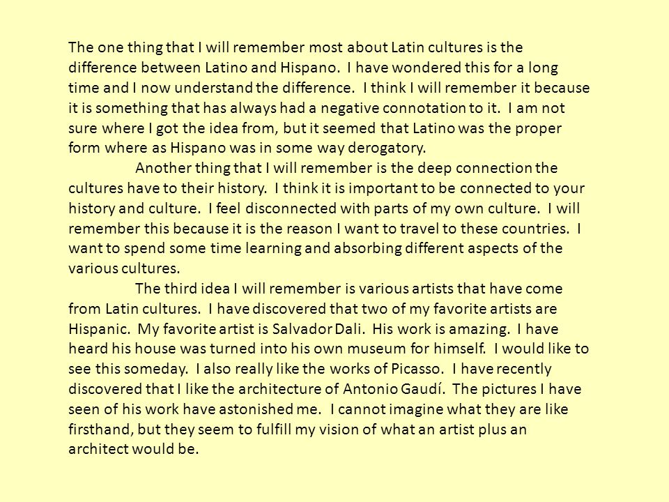 The one thing that I will remember most about Latin cultures is the difference between Latino and Hispano. I have wondered this for a long time and I now understand the difference. I think I will remember it because it is something that has always had a negative connotation to it. I am not sure where I got the idea from, but it seemed that Latino was the proper form where as Hispano was in some way derogatory.