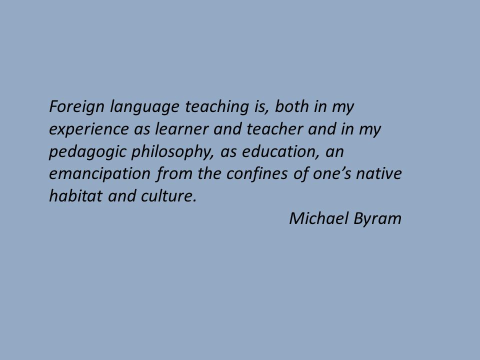 Foreign language teaching is, both in my experience as learner and teacher and in my pedagogic philosophy, as education, an emancipation from the confines of one's native habitat and culture.