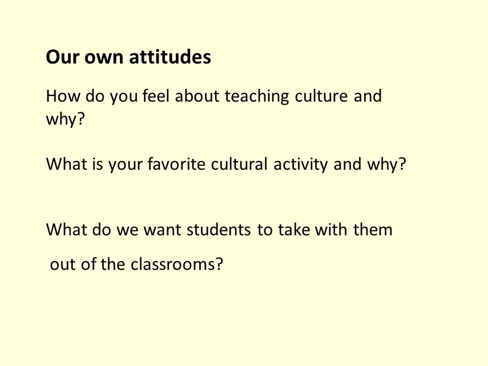 Our own attitudes How do you feel about teaching culture and why