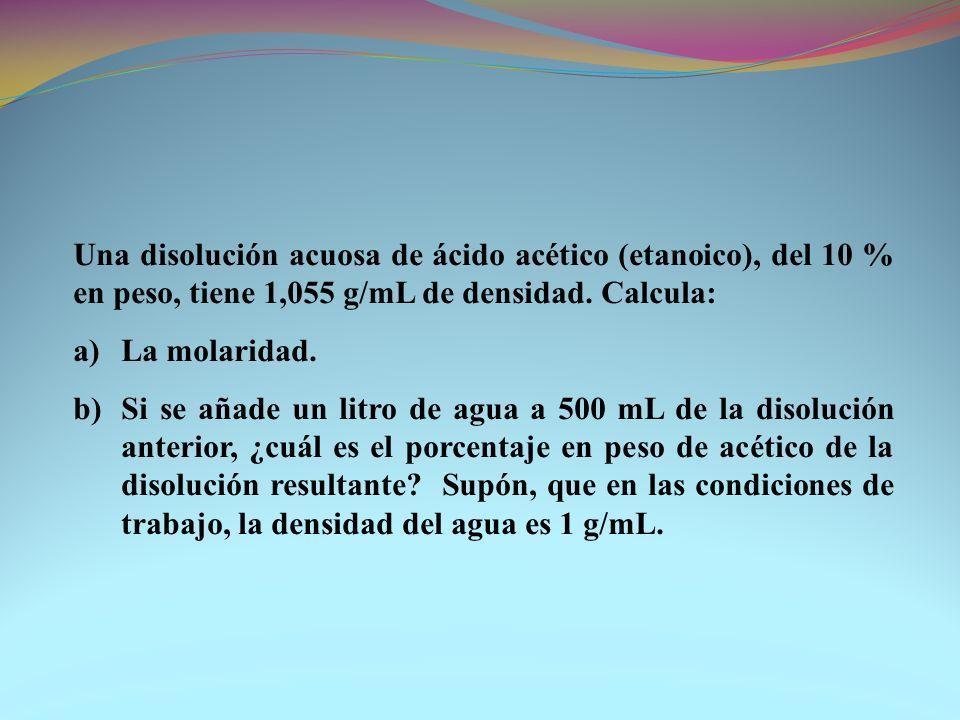 Una disolución acuosa de ácido acético (etanoico), del 10 % en peso, tiene 1,055 g/mL de densidad. Calcula: