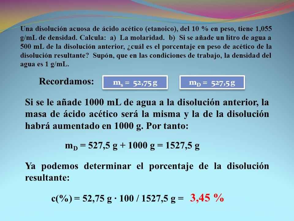 Una disolución acuosa de ácido acético (etanoico), del 10 % en peso, tiene 1,055 g/mL de densidad. Calcula: a) La molaridad. b) Si se añade un litro de agua a 500 mL de la disolución anterior, ¿cuál es el porcentaje en peso de acético de la disolución resultante Supón, que en las condiciones de trabajo, la densidad del agua es 1 g/mL.