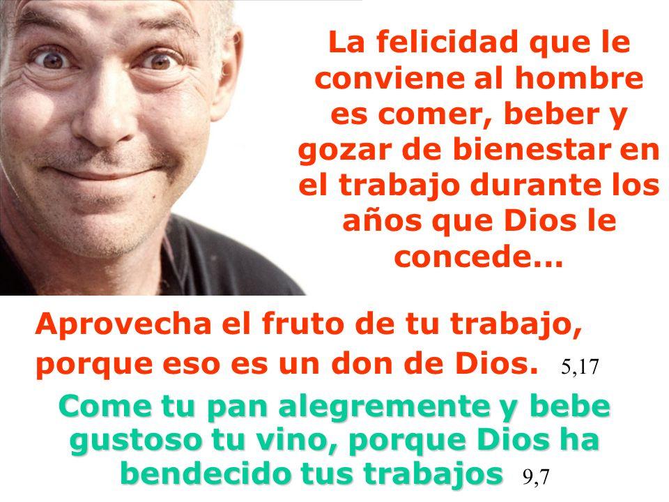 La felicidad que le conviene al hombre es comer, beber y gozar de bienestar en el trabajo durante los años que Dios le concede...