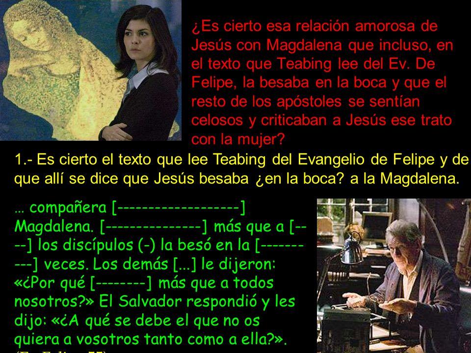 ¿Es cierto esa relación amorosa de Jesús con Magdalena que incluso, en el texto que Teabing lee del Ev. De Felipe, la besaba en la boca y que el resto de los apóstoles se sentían celosos y criticaban a Jesús ese trato con la mujer
