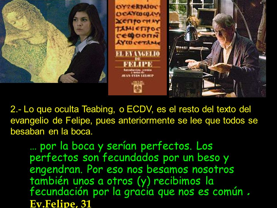 2.- Lo que oculta Teabing, o ECDV, es el resto del texto del evangelio de Felipe, pues anteriormente se lee que todos se besaban en la boca.
