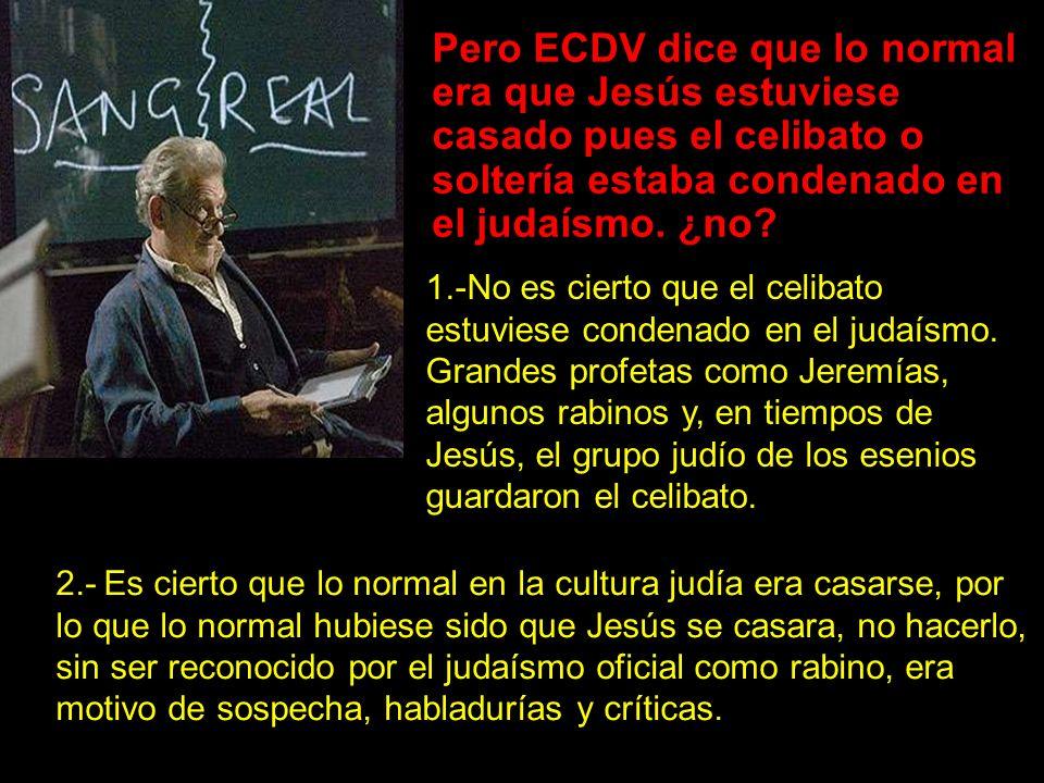Pero ECDV dice que lo normal era que Jesús estuviese casado pues el celibato o soltería estaba condenado en el judaísmo. ¿no
