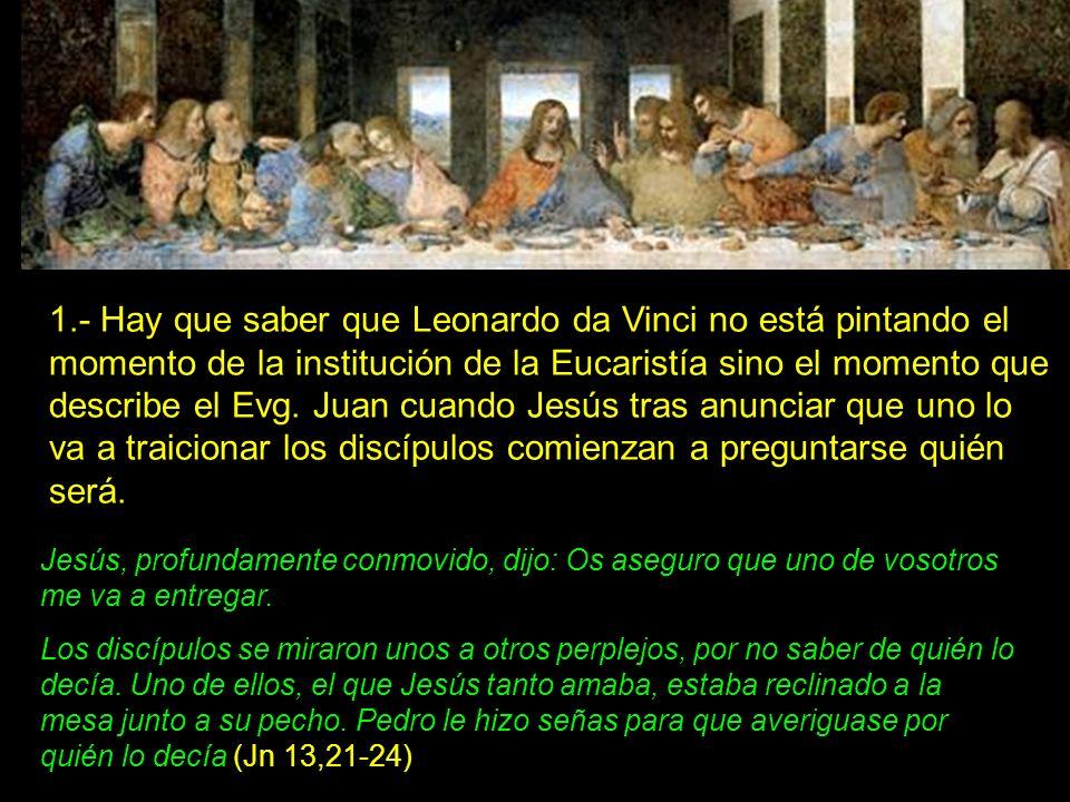 1.- Hay que saber que Leonardo da Vinci no está pintando el momento de la institución de la Eucaristía sino el momento que describe el Evg. Juan cuando Jesús tras anunciar que uno lo va a traicionar los discípulos comienzan a preguntarse quién será.