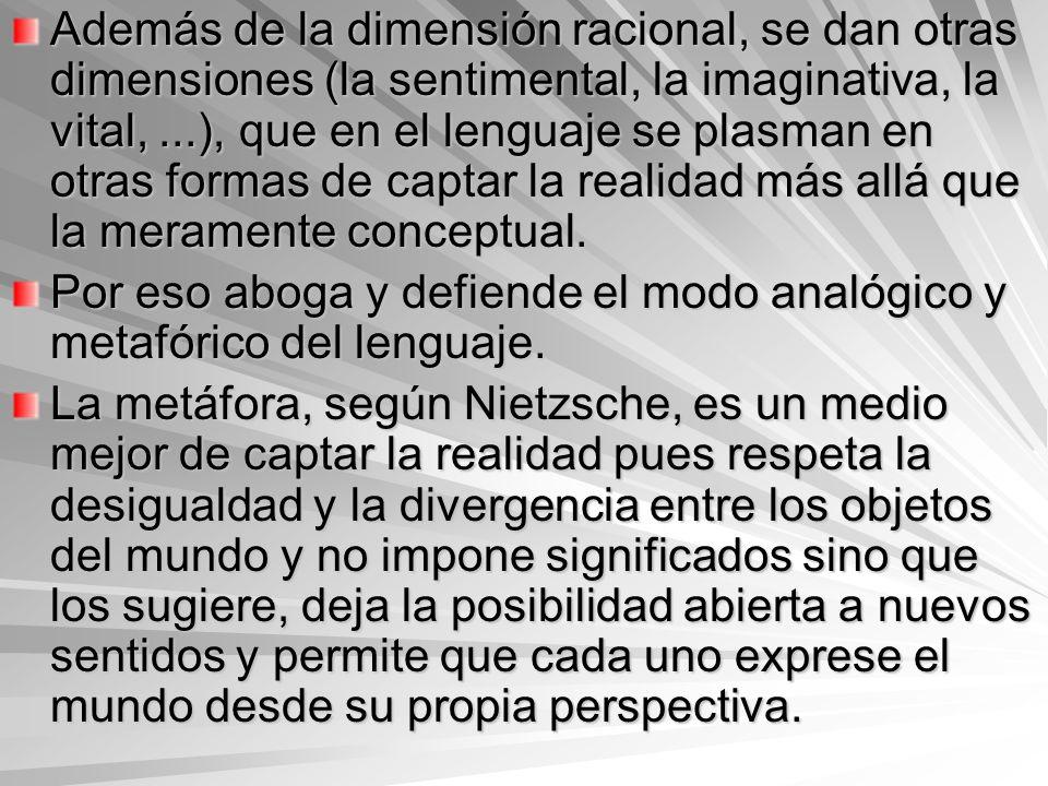 Además de la dimensión racional, se dan otras dimensiones (la sentimental, la imaginativa, la vital, ...), que en el lenguaje se plasman en otras formas de captar la realidad más allá que la meramente conceptual.