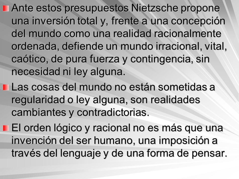 Ante estos presupuestos Nietzsche propone una inversión total y, frente a una concepción del mundo como una realidad racionalmente ordenada, defiende un mundo irracional, vital, caótico, de pura fuerza y contingencia, sin necesidad ni ley alguna.