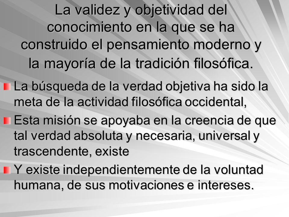 La validez y objetividad del conocimiento en la que se ha construido el pensamiento moderno y la mayoría de la tradición filosófica.