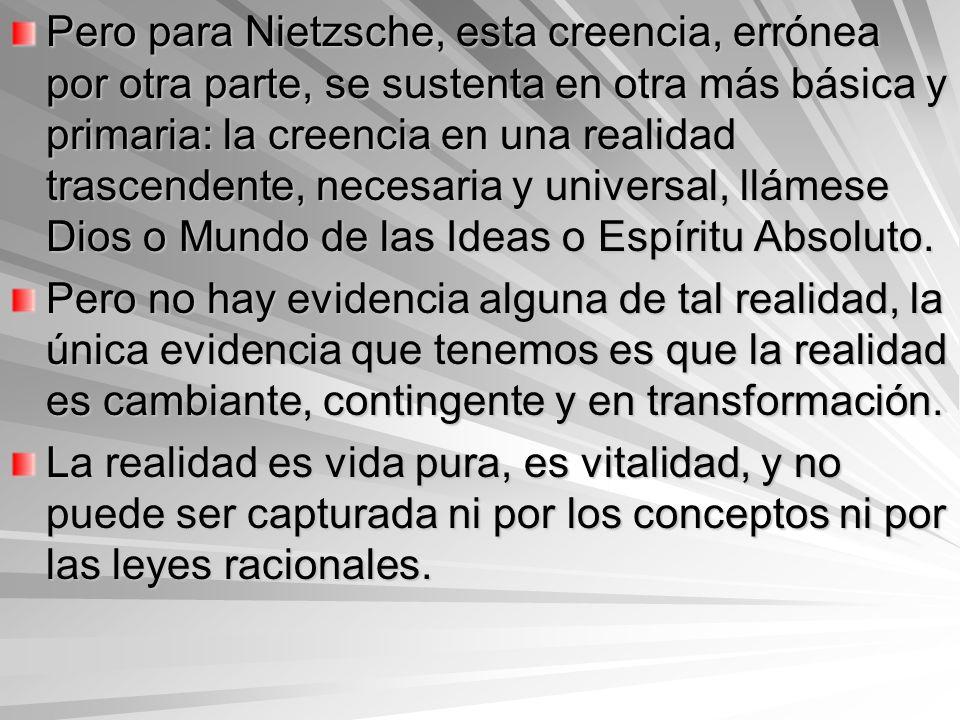Pero para Nietzsche, esta creencia, errónea por otra parte, se sustenta en otra más básica y primaria: la creencia en una realidad trascendente, necesaria y universal, llámese Dios o Mundo de las Ideas o Espíritu Absoluto.