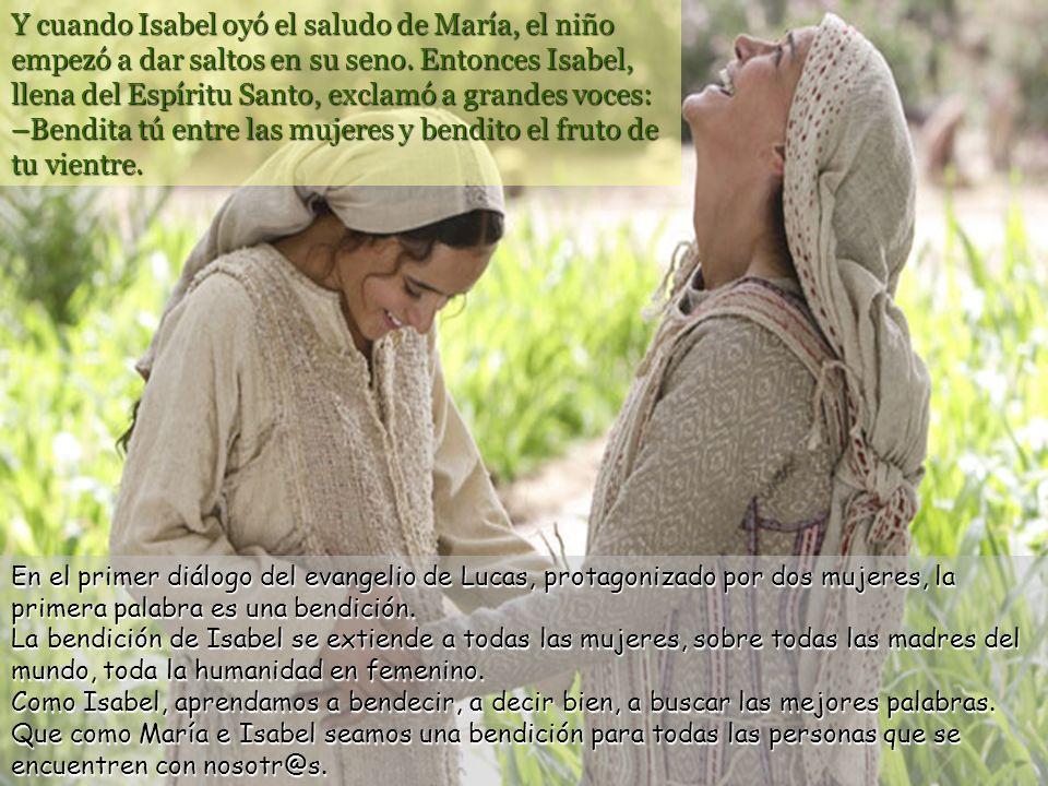 Y cuando Isabel oyó el saludo de María, el niño empezó a dar saltos en su seno. Entonces Isabel, llena del Espíritu Santo, exclamó a grandes voces: –Bendita tú entre las mujeres y bendito el fruto de tu vientre.