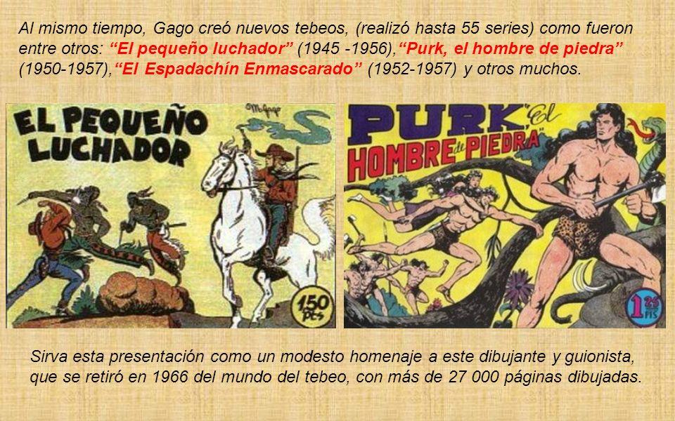 Al mismo tiempo, Gago creó nuevos tebeos, (realizó hasta 55 series) como fueron entre otros: El pequeño luchador (1945 -1956), Purk, el hombre de piedra (1950-1957), El Espadachín Enmascarado (1952-1957) y otros muchos.