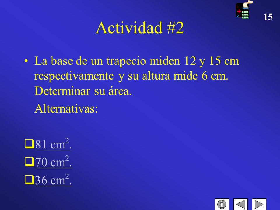 Actividad #2 La base de un trapecio miden 12 y 15 cm respectivamente y su altura mide 6 cm. Determinar su área.