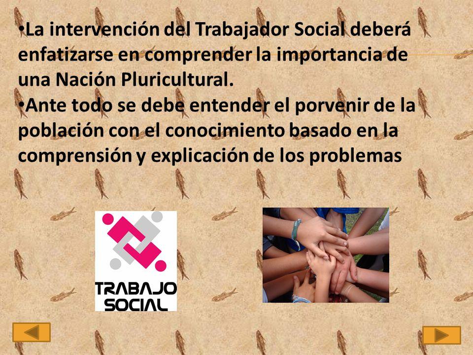 La intervención del Trabajador Social deberá enfatizarse en comprender la importancia de una Nación Pluricultural.
