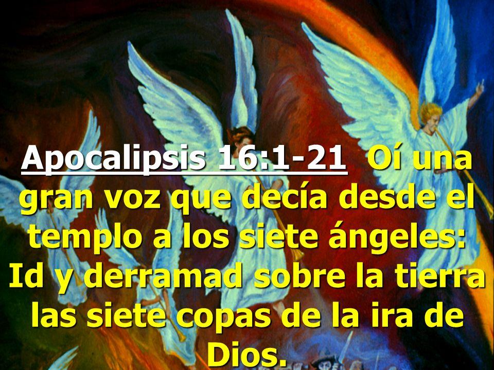 Apocalipsis 16:1-21 Oí una gran voz que decía desde el templo a los siete ángeles: Id y derramad sobre la tierra las siete copas de la ira de Dios.