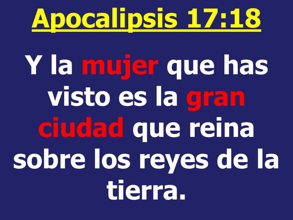 Apocalipsis 17:18 Y la mujer que has visto es la gran ciudad que reina sobre los reyes de la tierra.