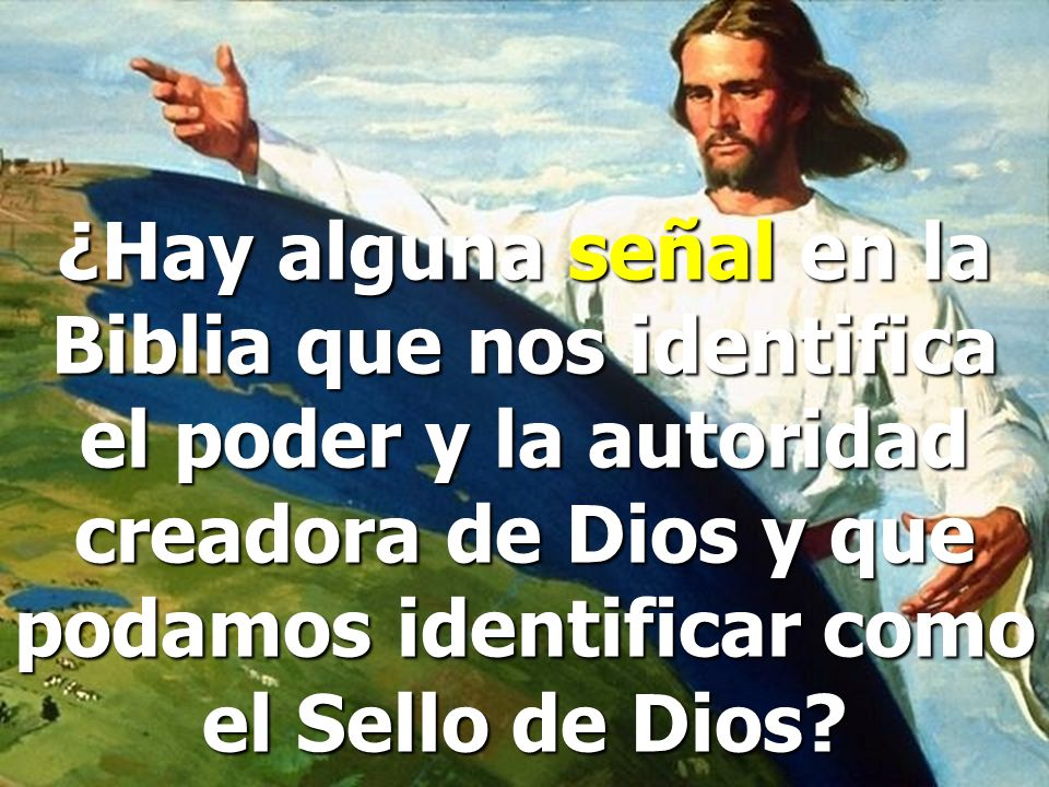 ¿Hay alguna señal en la Biblia que nos identifica el poder y la autoridad creadora de Dios y que podamos identificar como el Sello de Dios