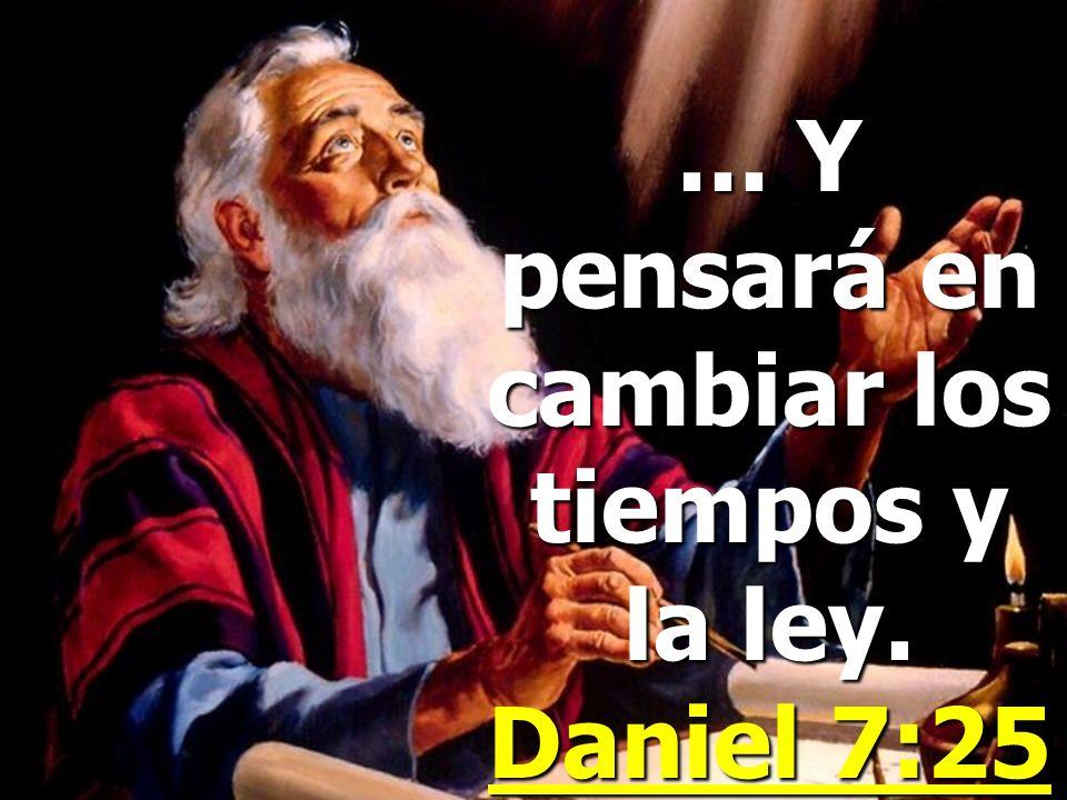 ... Y pensará en cambiar los tiempos y la ley. Daniel 7:25
