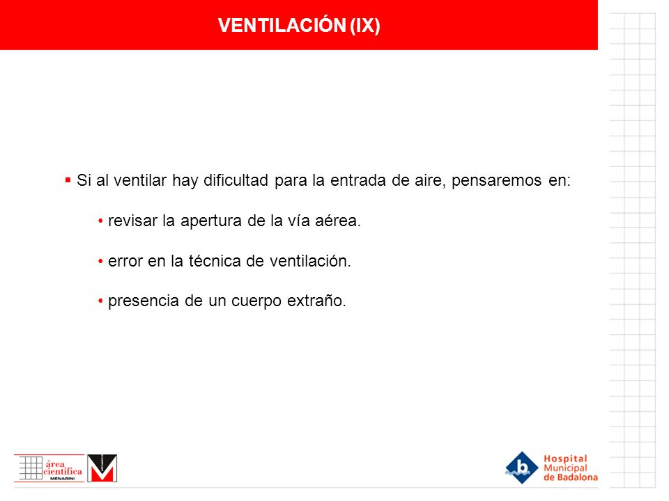 VENTILACIÓN (IX)Si al ventilar hay dificultad para la entrada de aire, pensaremos en: revisar la apertura de la vía aérea.