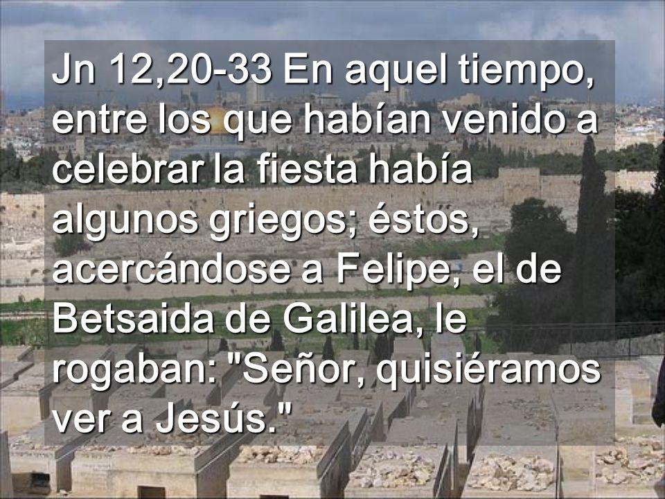 Jn 12,20-33 En aquel tiempo, entre los que habían venido a celebrar la fiesta había algunos griegos; éstos, acercándose a Felipe, el de Betsaida de Galilea, le rogaban: Señor, quisiéramos ver a Jesús.