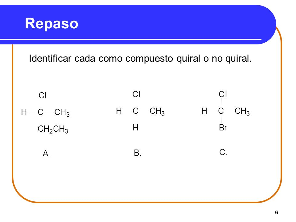 Repaso Identificar cada como compuesto quiral o no quiral. A. C H 2 3 l B. C. B r
