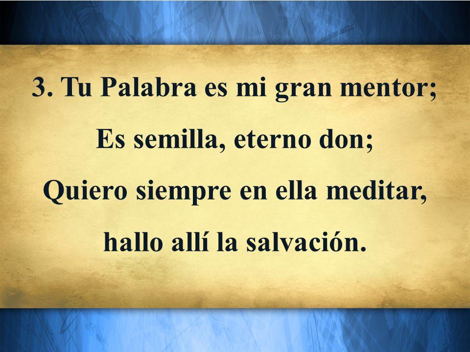 3. Tu Palabra es mi gran mentor; Es semilla, eterno don;