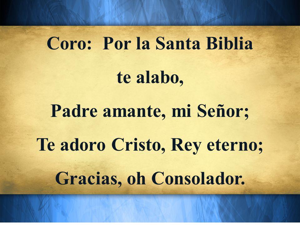 Coro: Por la Santa Biblia te alabo, Padre amante, mi Señor;