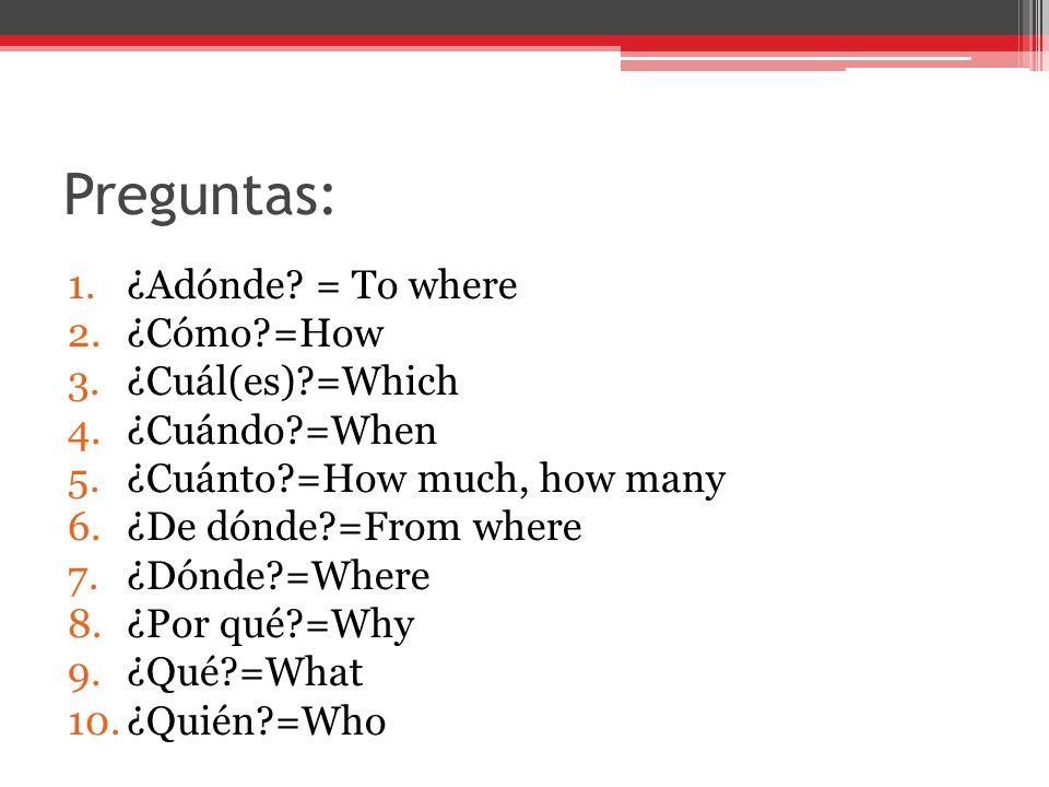 Preguntas: ¿Adónde = To where ¿Cómo =How ¿Cuál(es) =Which