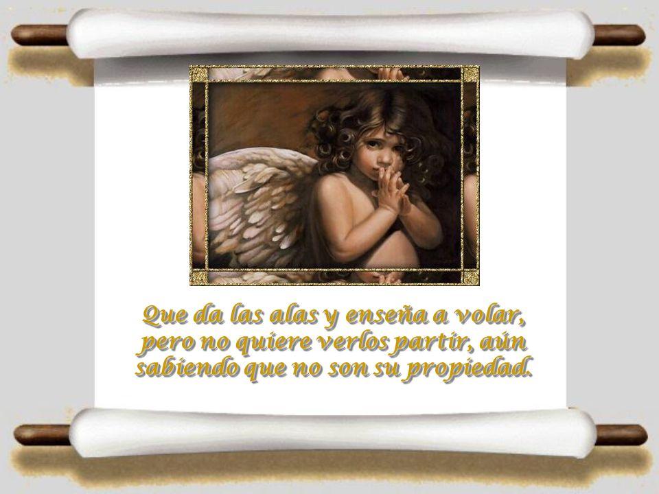 Que da las alas y enseña a volar, pero no quiere verlos partir, aún sabiendo que no son su propiedad.