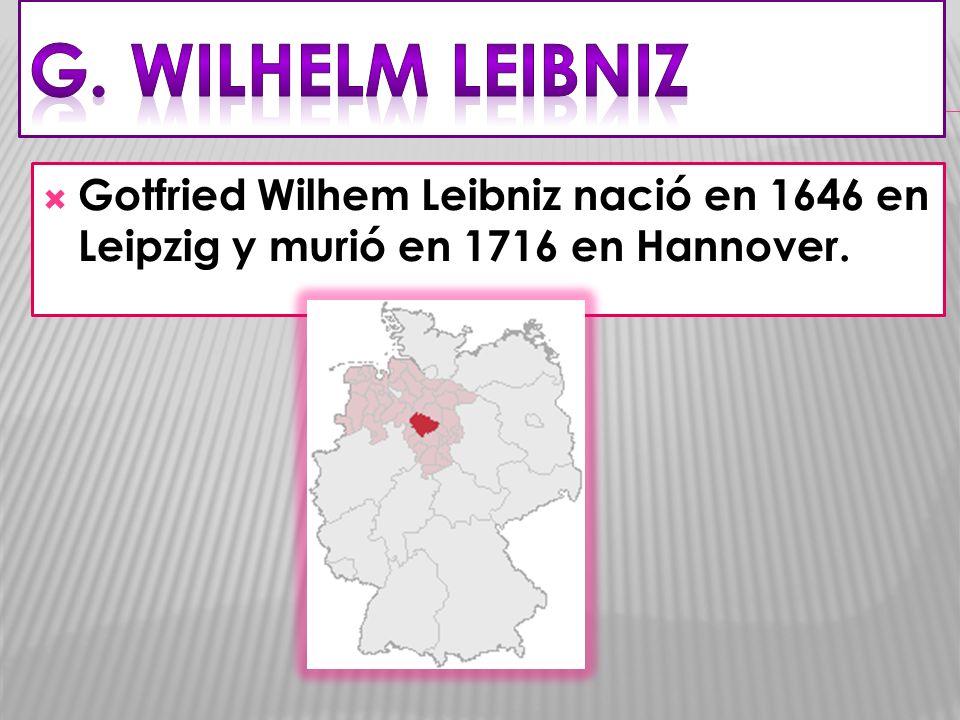 G. Wilhelm LEIBNIZ Gotfried Wilhem Leibniz nació en 1646 en Leipzig y murió en 1716 en Hannover.