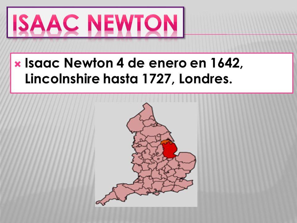 Isaac NEWTON Isaac Newton 4 de enero en 1642, Lincolnshire hasta 1727, Londres.