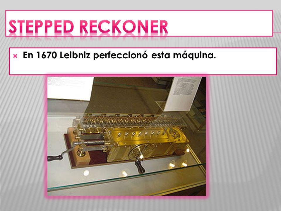 STEPPED RECKONER En 1670 Leibniz perfeccionó esta máquina.