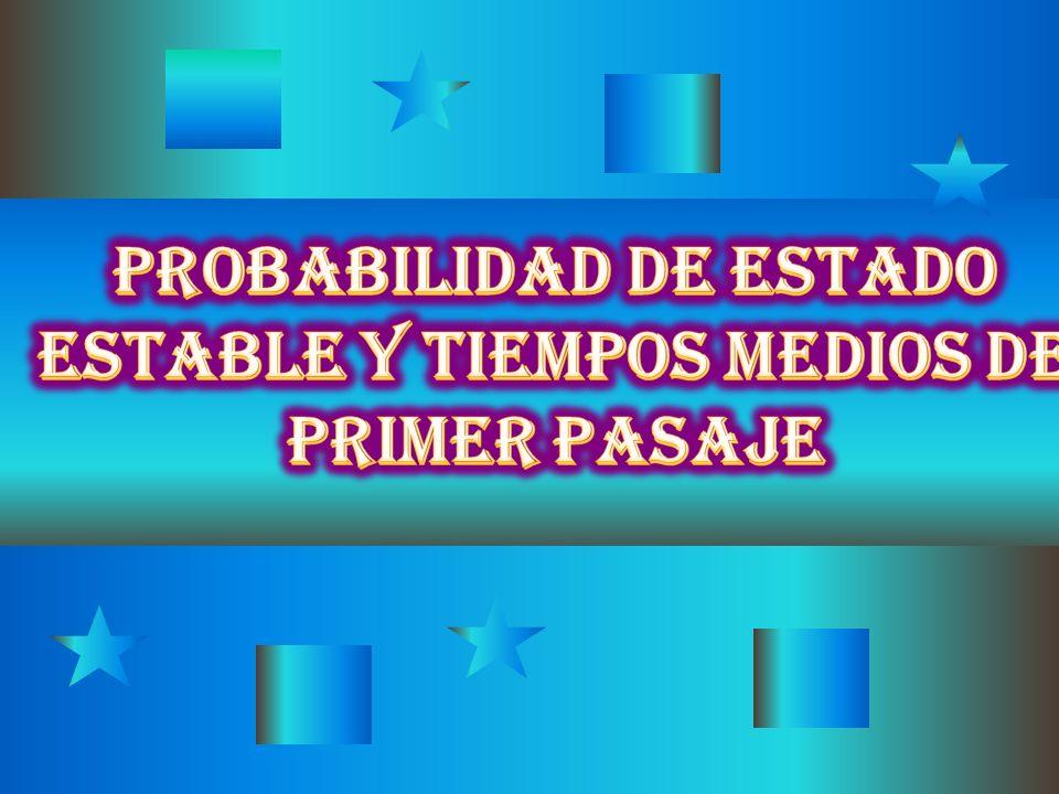PROBABILIDAD DE ESTADO ESTABLE Y TIEMPOS MEDIOS DE PRIMER PASAJE