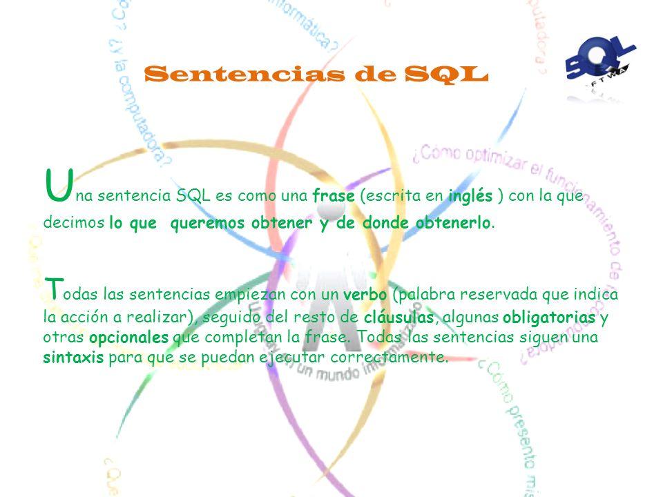 Sentencias de SQL Una sentencia SQL es como una frase (escrita en inglés ) con la que decimos lo que queremos obtener y de donde obtenerlo.