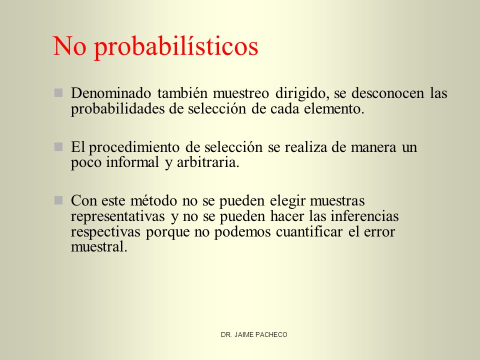 No probabilísticos Denominado también muestreo dirigido, se desconocen las probabilidades de selección de cada elemento.