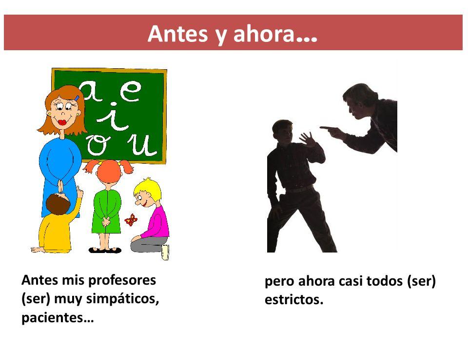 Antes y ahora… Antes mis profesores (ser) muy simpáticos, pacientes…