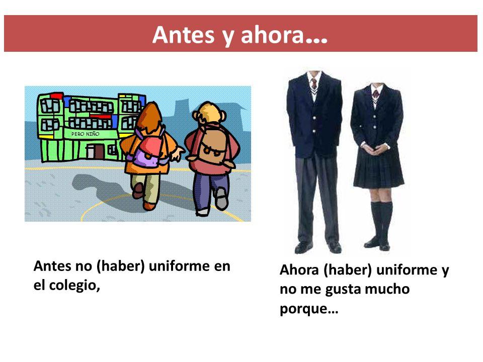 Antes y ahora… Antes no (haber) uniforme en el colegio,