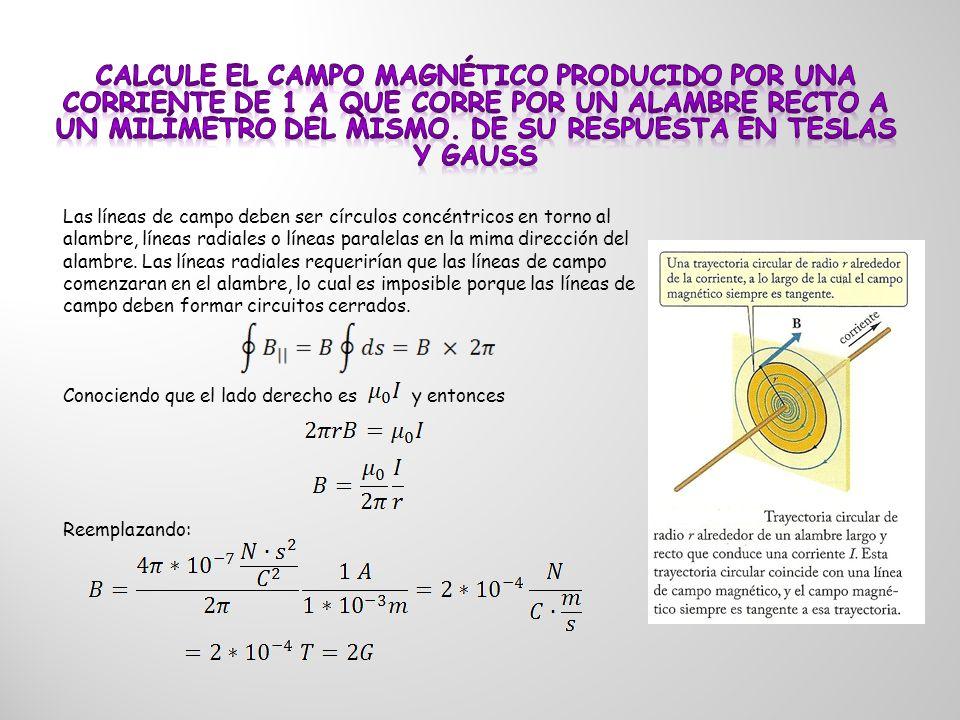 Calcule el campo magnético producido por una corriente de 1 A que corre por un alambre recto a un milímetro del mismo. De su respuesta en Teslas y Gauss