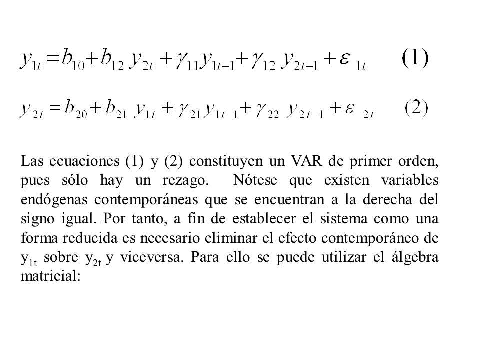 Las ecuaciones (1) y (2) constituyen un VAR de primer orden, pues sólo hay un rezago. Nótese que existen variables endógenas contemporáneas que se encuentran a la derecha del signo igual. Por tanto, a fin de establecer el sistema como una forma reducida es necesario eliminar el efecto contemporáneo de y1t sobre y2t y viceversa. Para ello se puede utilizar el álgebra matricial: