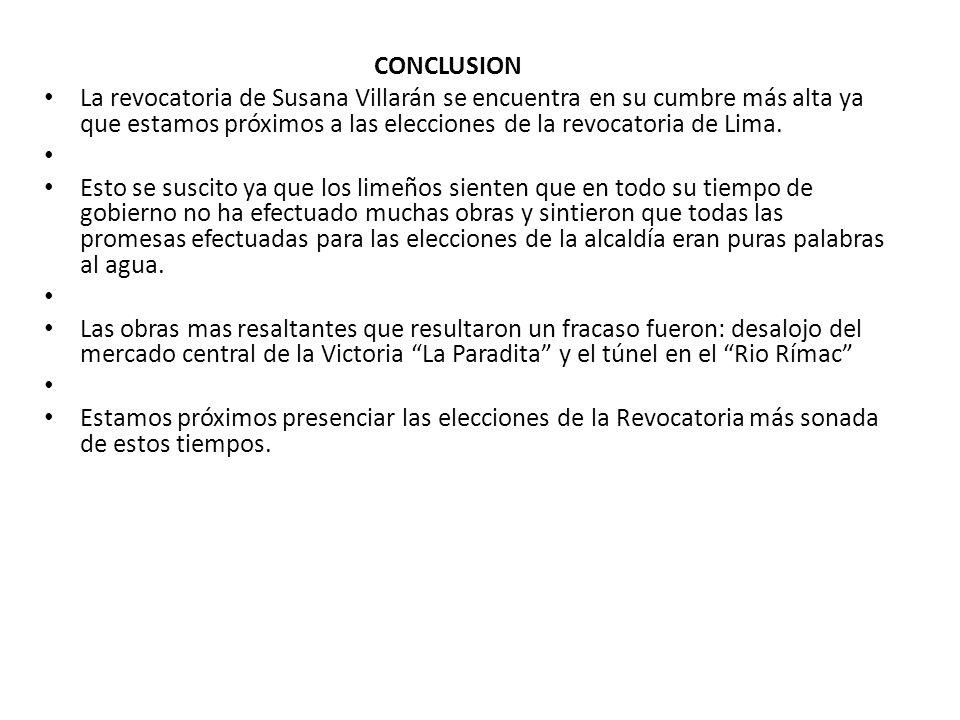 CONCLUSION La revocatoria de Susana Villarán se encuentra en su cumbre más alta ya que estamos próximos a las elecciones de la revocatoria de Lima.