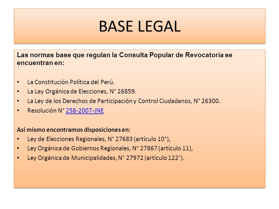 BASE LEGAL Las normas base que regulan la Consulta Popular de Revocatoria se encuentran en: La Constitución Política del Perú.