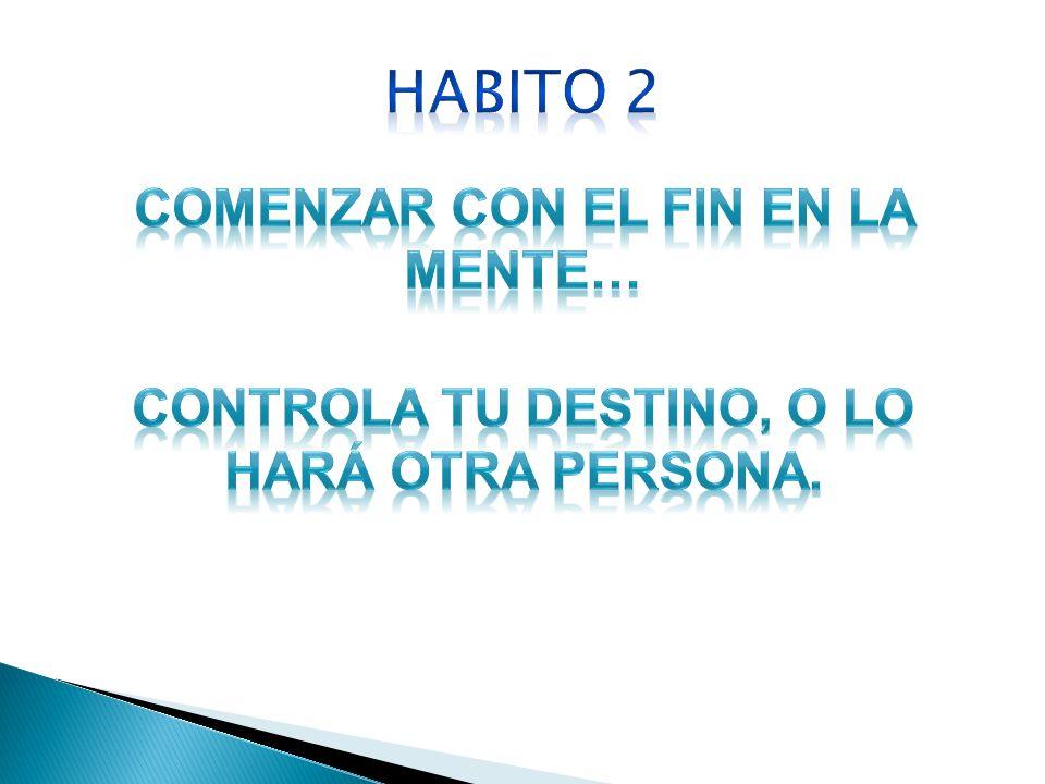 HABITO 2 COMENZAR CON EL FIN EN LA MENTE… CONTROLA TU DESTINO, O LO HARÁ OTRA PERSONA.