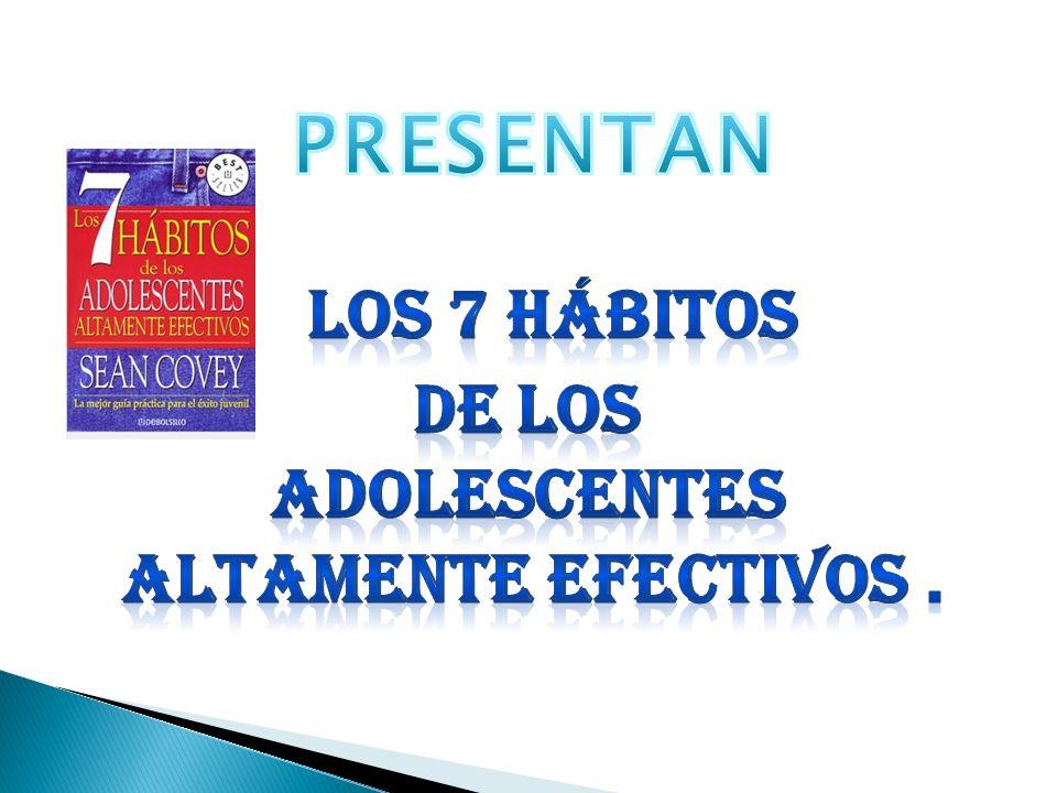 PRESENTAN Los 7 Hábitos de los adolescentes altamente efectivos .