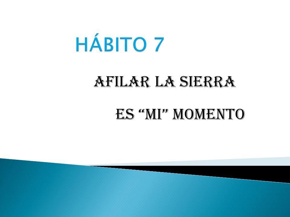 HÁBITO 7 Afilar la sierra Es MI momento
