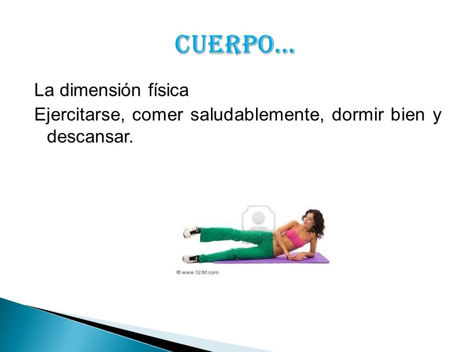 CUERPO… La dimensión física Ejercitarse, comer saludablemente, dormir bien y descansar.