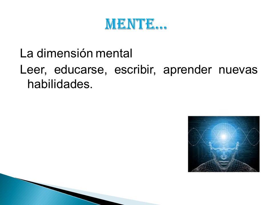 MENTE… La dimensión mental Leer, educarse, escribir, aprender nuevas habilidades.