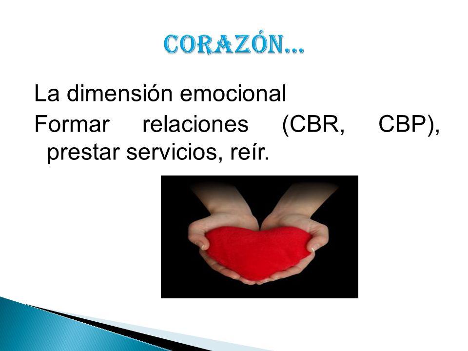 CORAZÓN… La dimensión emocional Formar relaciones (CBR, CBP), prestar servicios, reír.