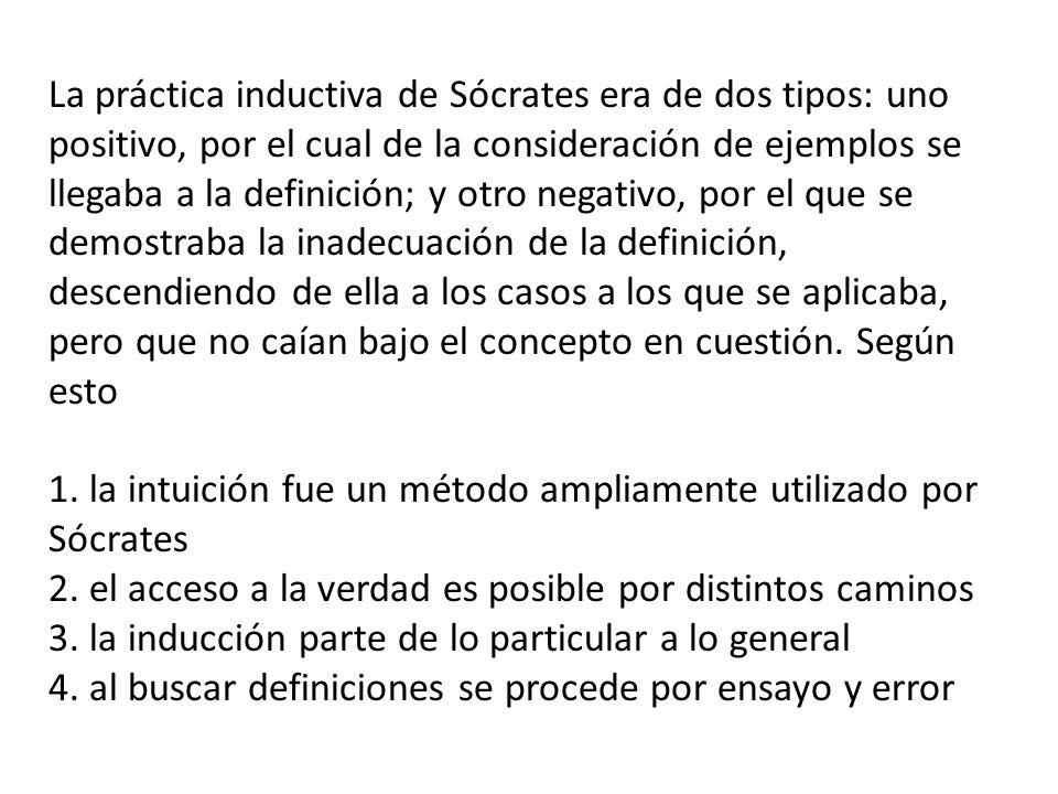 La práctica inductiva de Sócrates era de dos tipos: uno positivo, por el cual de la consideración de ejemplos se llegaba a la definición; y otro negativo, por el que se demostraba la inadecuación de la definición, descendiendo de ella a los casos a los que se aplicaba, pero que no caían bajo el concepto en cuestión. Según esto
